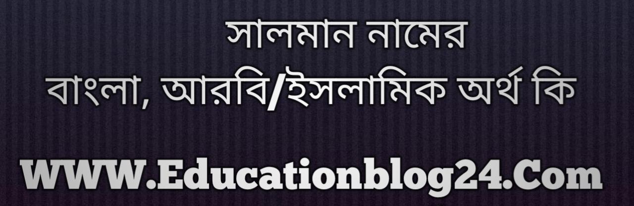 Salman name meaning in Bengali, সালমান নামের অর্থ কি, সালমান নামের বাংলা অর্থ কি, সালমান নামের ইসলামিক অর্থ কি, সালমান কি ইসলামিক /আরবি নাম