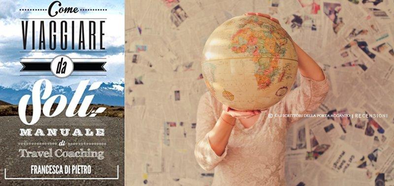 Recensione di Andrea Pistoia. Come viaggiare da soli, manuale di travel coaching, di Francesca Di Pietro - Gli scrittori della porta accanto