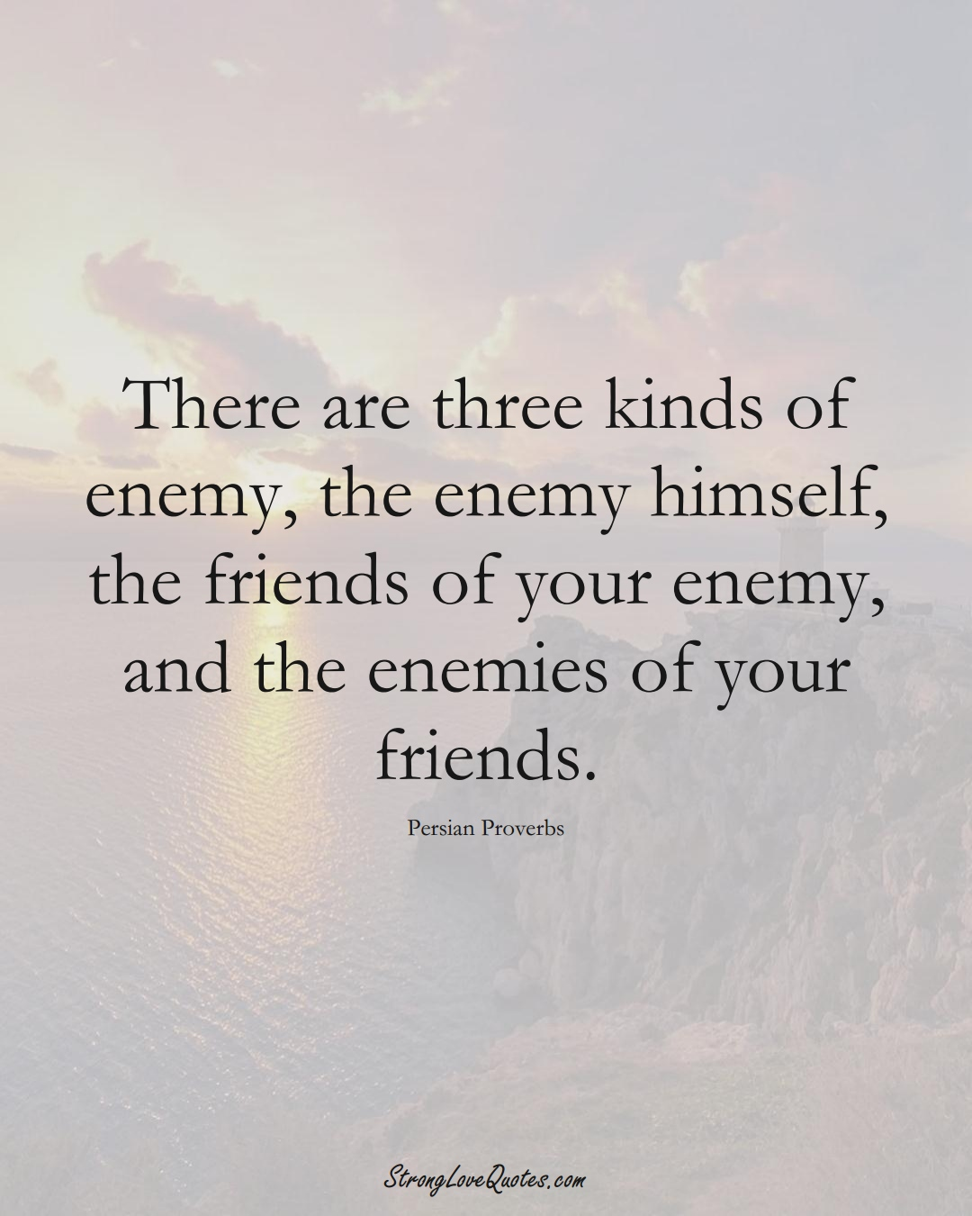 There are three kinds of enemy, the enemy himself, the friends of your enemy, and the enemies of your friends. (Persian Sayings);  #aVarietyofCulturesSayings