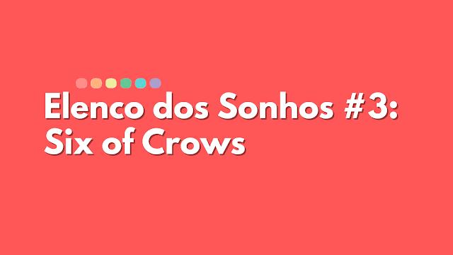 Elenco dos Sonhos #3 - Six of Crows