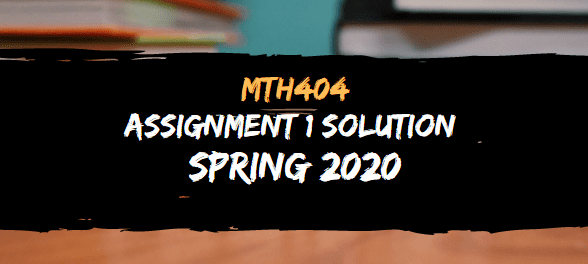 MTH404 ASSIGNMENT NO.1 SOLUTION SPRING 2020