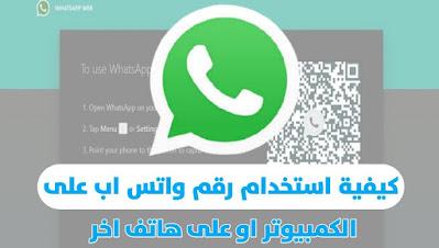 استخدام رقم الواتس اب على هاتف اخر او على جهاز الكمبيوتر عبر واتس اب ويب