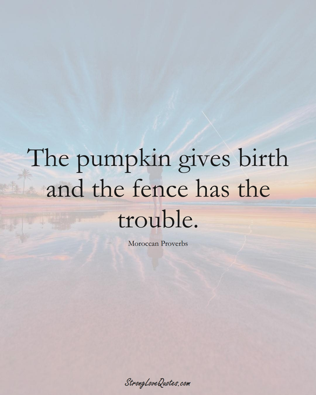 The pumpkin gives birth and the fence has the trouble. (Moroccan Sayings);  #AfricanSayings