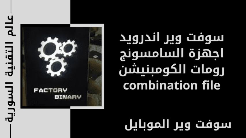 سوفت وير اندرويد اجهزة السامسونج رومات الكومبنيشن combination file
