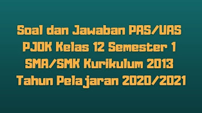 Download Soal dan Jawaban PAS/UAS PJOK Kelas 12 Semester 1 SMA/SMK/MA Kurikulum 2013 TP 2020/2021