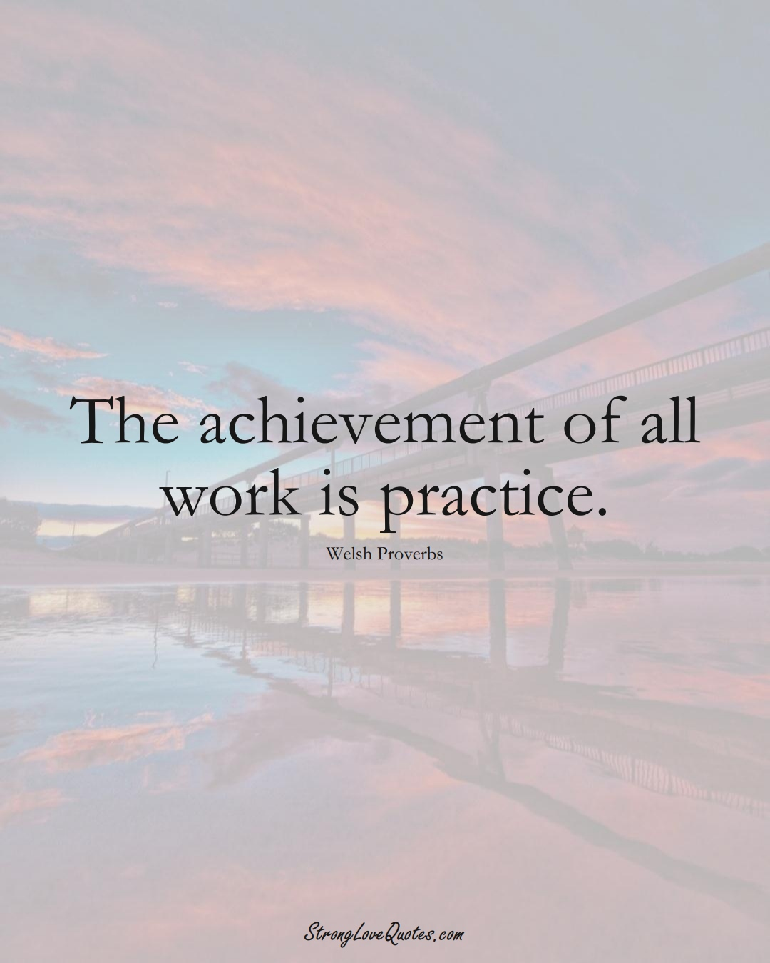 The achievement of all work is practice. (Welsh Sayings);  #EuropeanSayings