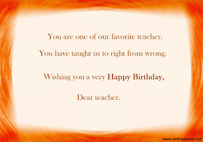 Happy Birthday Wishes For teacher: you are one of favorite teacher
