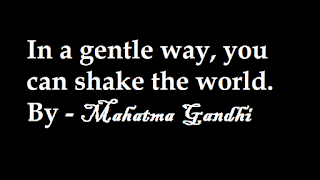 In a gentle way, you can shake the world. By - Mahatma Gandhi