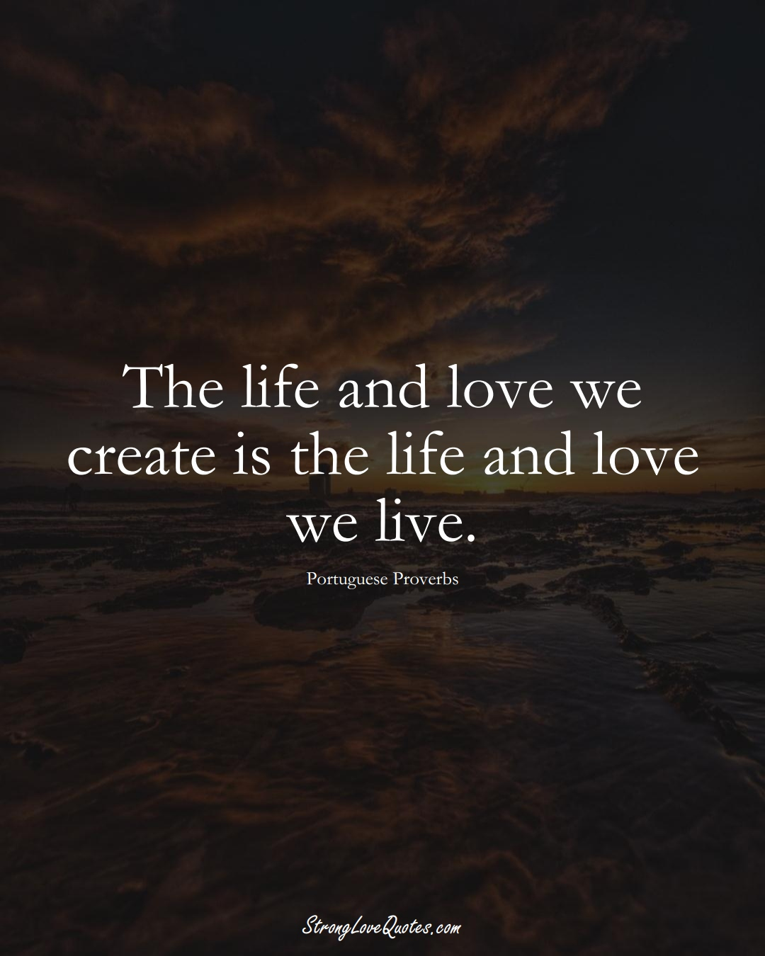 The life and love we create is the life and love we live. (Portuguese Sayings);  #EuropeanSayings