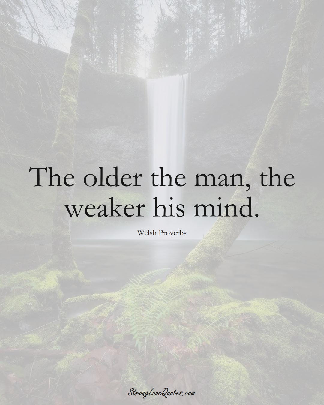 The older the man, the weaker his mind. (Welsh Sayings);  #EuropeanSayings