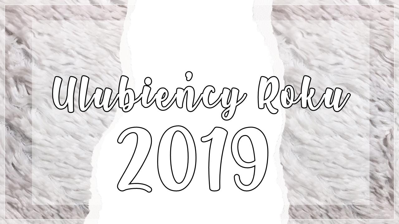 💕 ULUBIEŃCY ROKU - 2019 💕