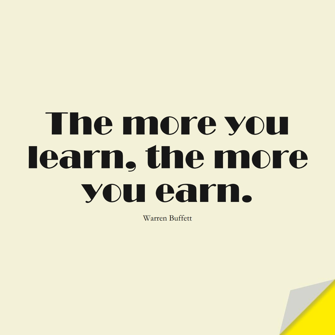 The more you learn, the more you earn. (Warren Buffett);  #LearningQuotes