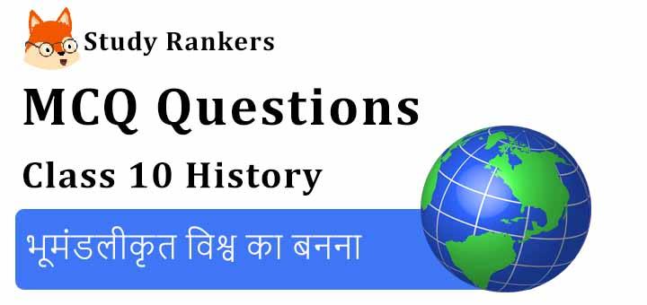 MCQ Questions for Class 10 History: Chapter 4 भूमंडलीकृत विश्व का बनना