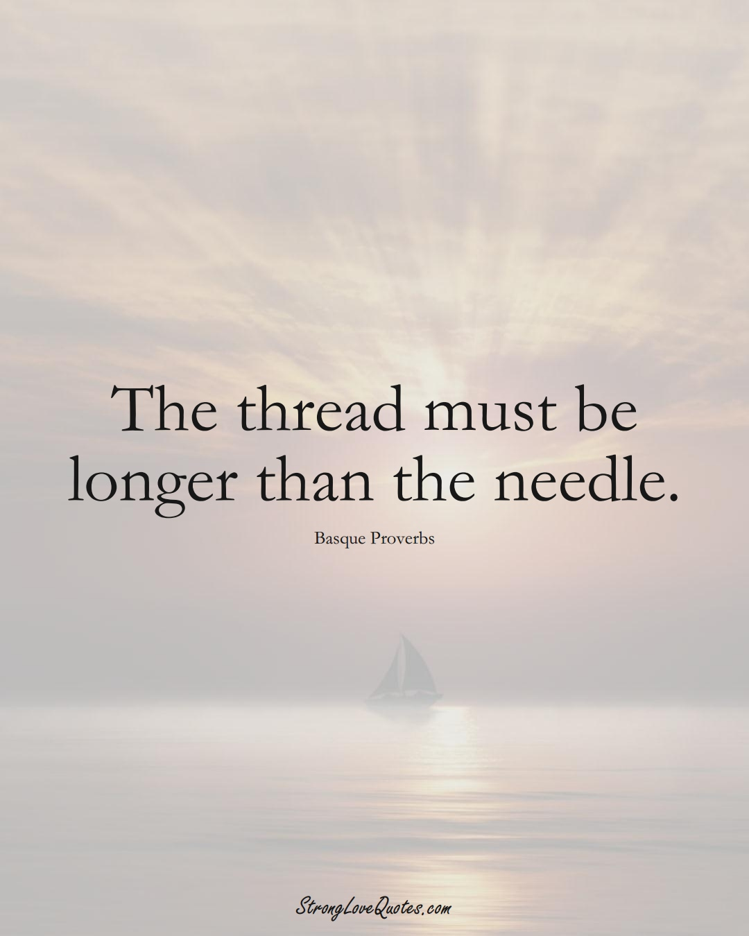 The thread must be longer than the needle. (Basque Sayings);  #EuropeanSayings