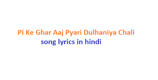Pi Ke Ghar Aaj Pyari Dulhaniya Chali song lyrics in hindi