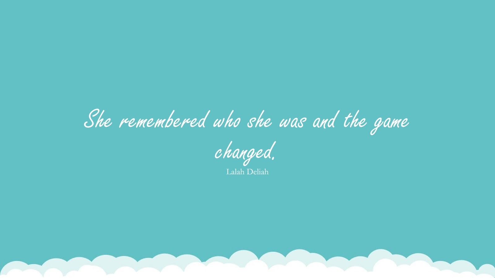 She remembered who she was and the game changed. (Lalah Deliah);  #LoveQuotes