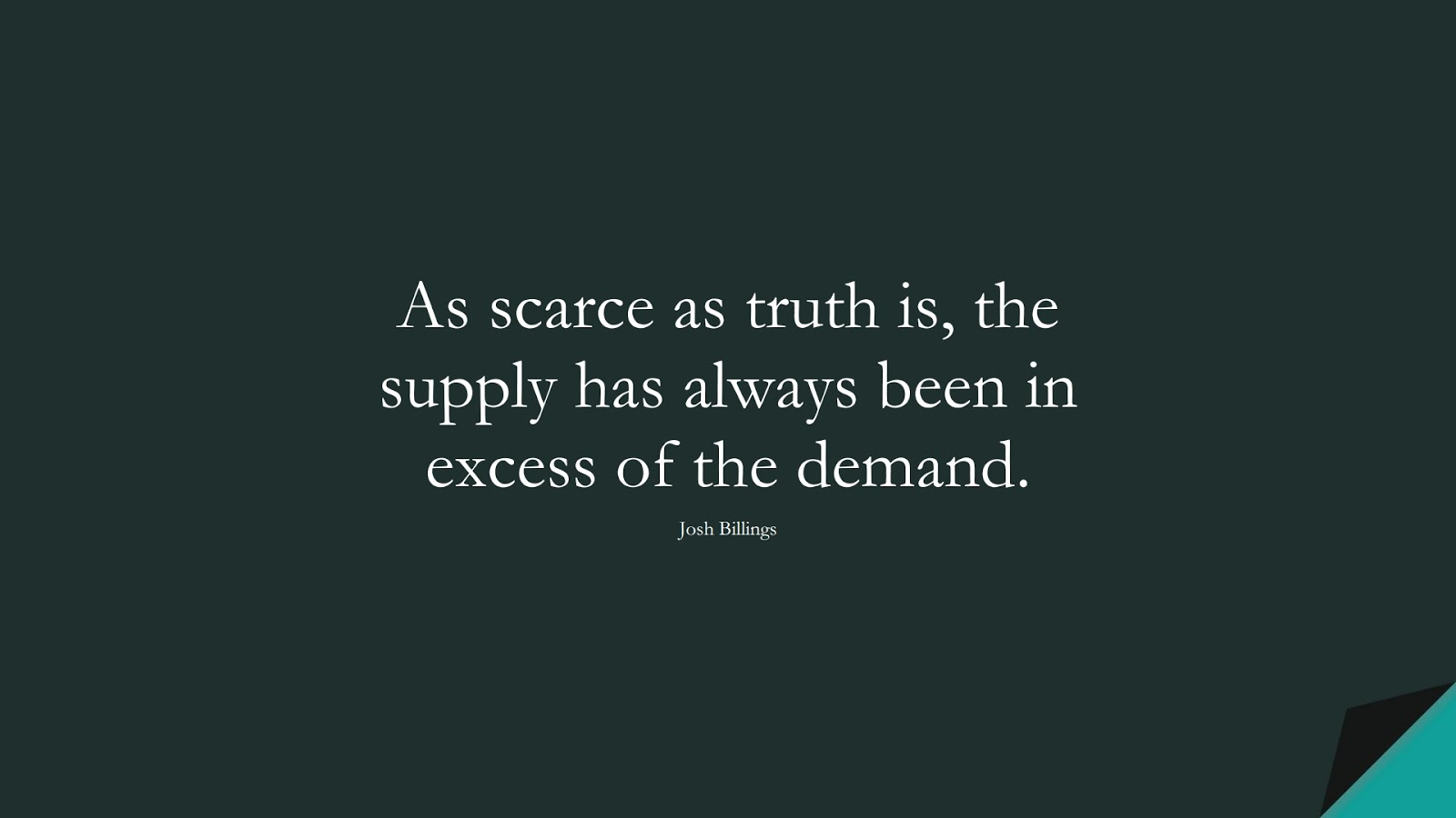 As scarce as truth is, the supply has always been in excess of the demand. (Josh Billings);  #MotivationalQuotes