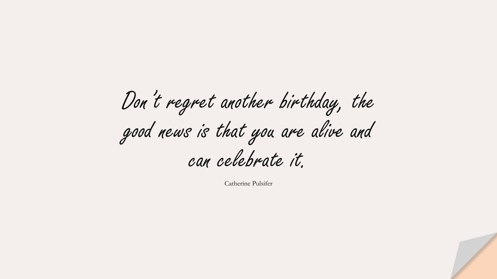 Don't regret another birthday, the good news is that you are alive and can celebrate it. (Catherine Pulsifer);  #BirthdayQuotes