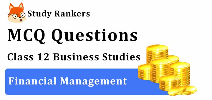 MCQ Questions for Class 12 Business Studies: Ch 9 Financial Management