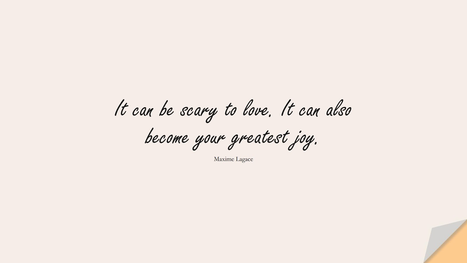 It can be scary to love. It can also become your greatest joy. (Maxime Lagace);  #HappinessQuotes