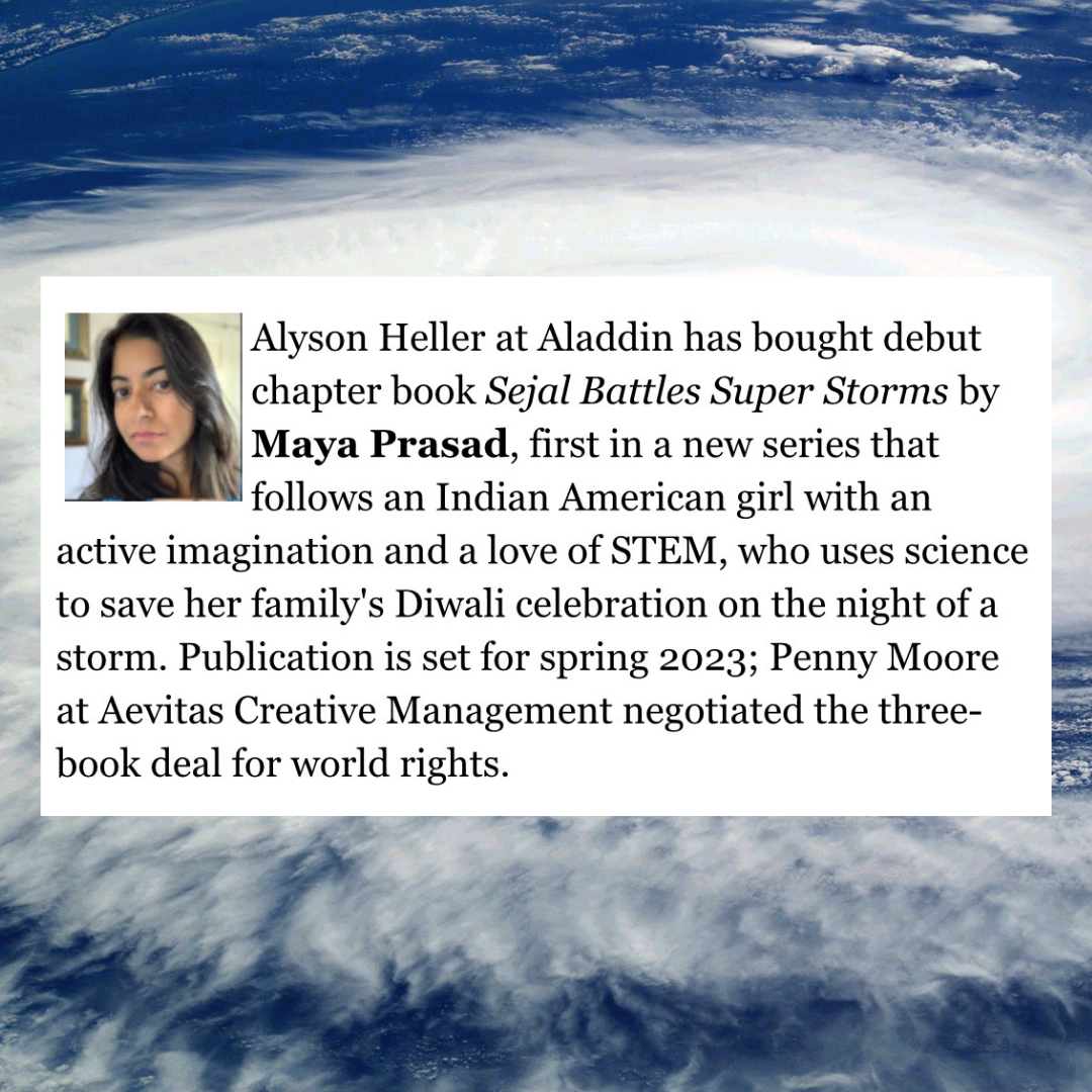 Alyson Heller at Aladdin has bought debut chapter book Sejal Battles Super Storms by Maya Prasad, first in a new series that follows an Indian American girl with an active imagination and a love of STEM, who uses science to save her family's Diwali celebration on the night of a storm. Publication is set for spring 2023; Penny Moore at Aevitas Creative Management negotiated the three-book deal for world rights.