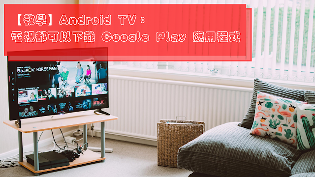 【教學】Android TV:電視都可以下載 Google Play 應用程式