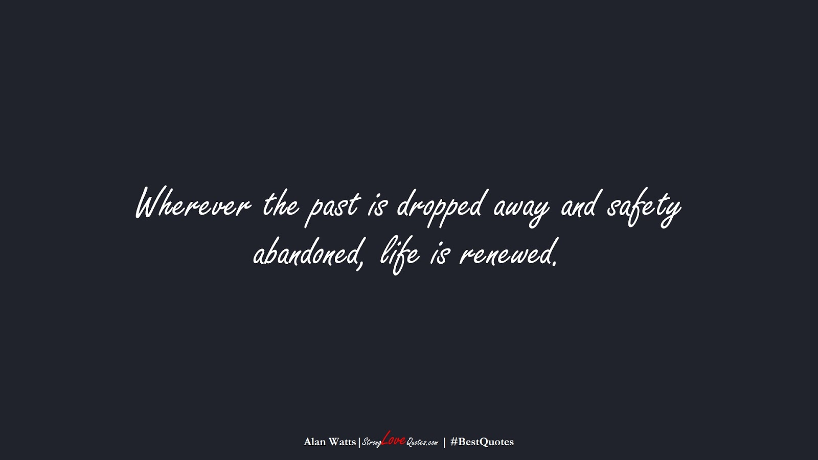 Wherever the past is dropped away and safety abandoned, life is renewed. (Alan Watts);  #BestQuotes