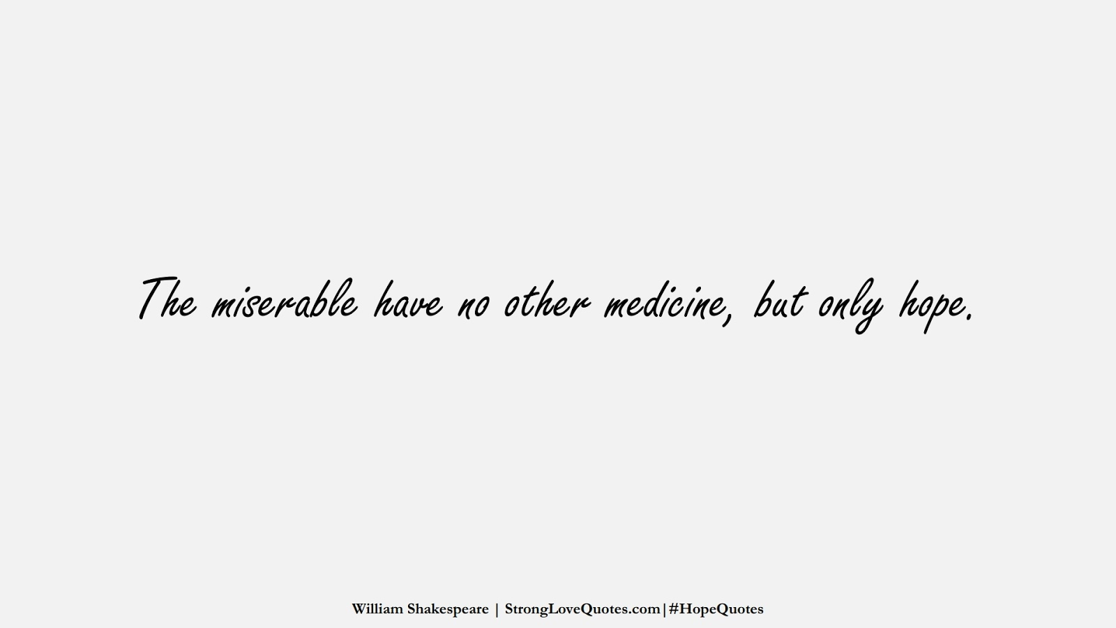 The miserable have no other medicine, but only hope. (William Shakespeare);  #HopeQuotes
