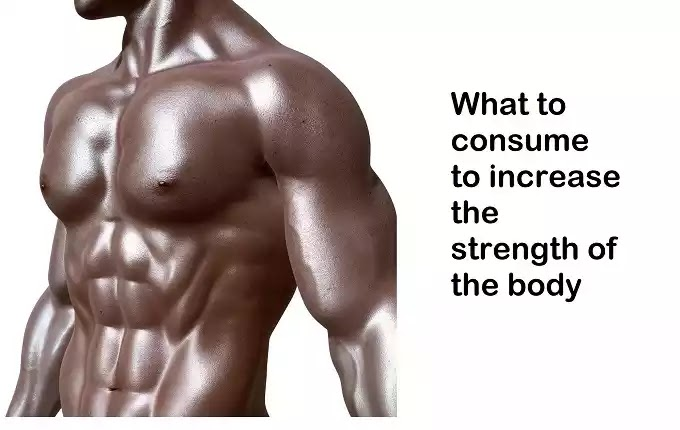 What to consume to increase the strength of the body