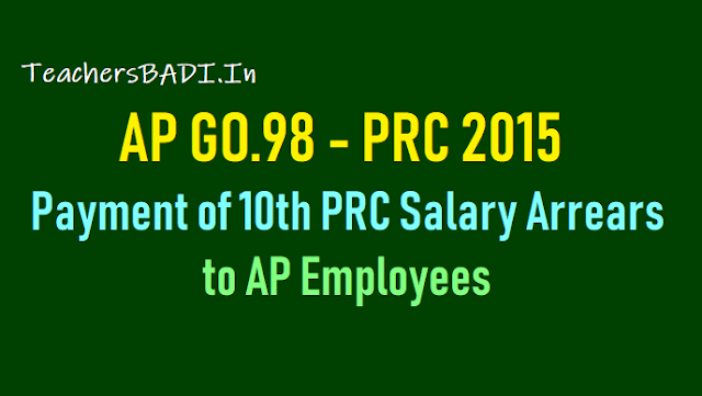 payment of ap prc 2015 salary arrears to ap pensioners, employees gpf,cps holders, ap go.98 for payment of 10th prc salary arrears to ap employees,ap 10th prc salary arrears payment guidelines,prc arrears amount calculation