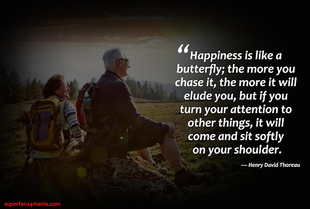 """""""Happiness is like a butterfly; the more you chase it, the more it will elude you, but if you turn your attention to other things, it will come and sit softly on your shoulder."""""""