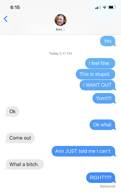 Screenshot of a text between me and Alex. Me: I feel fine. This is stupid. I WANT OUT Yum!!!! (dinner had been served) Alex: ok Me: ok what Alex: Come out Me: Ann JUST told me I can't Alex: What a bitch. Me RIGHT???