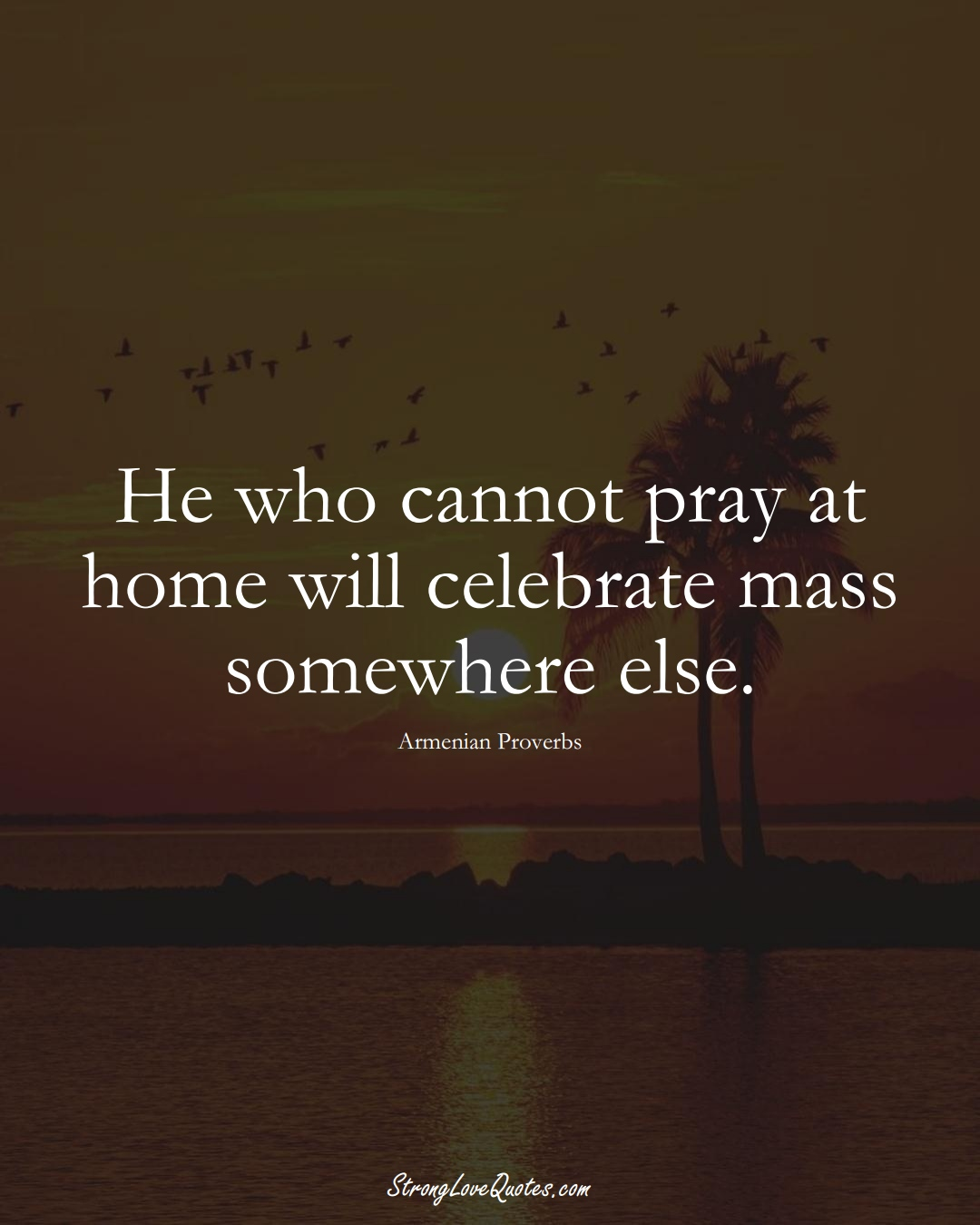 He who cannot pray at home will celebrate mass somewhere else. (Armenian Sayings);  #AsianSayings