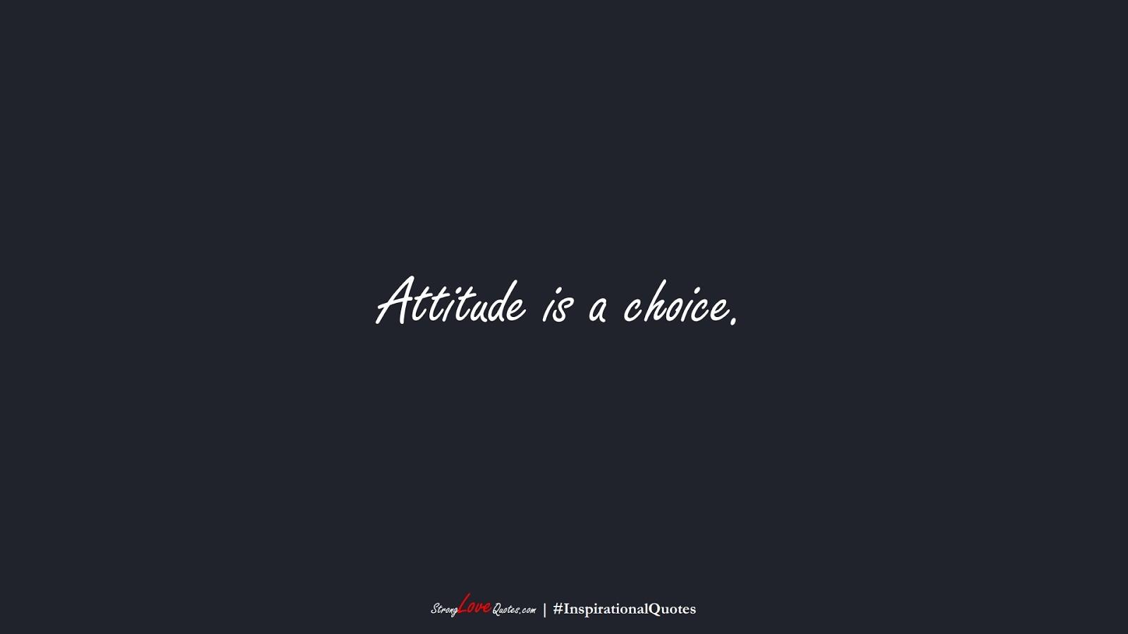 Attitude is a choice.FALSE