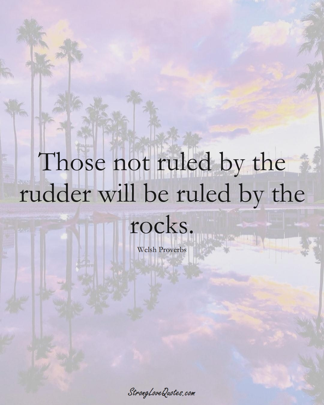 Those not ruled by the rudder will be ruled by the rocks. (Welsh Sayings);  #EuropeanSayings