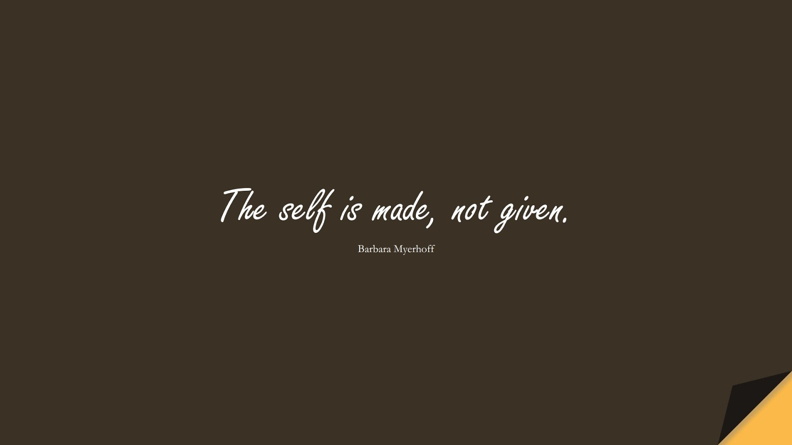 The self is made, not given. (Barbara Myerhoff);  #InspirationalQuotes