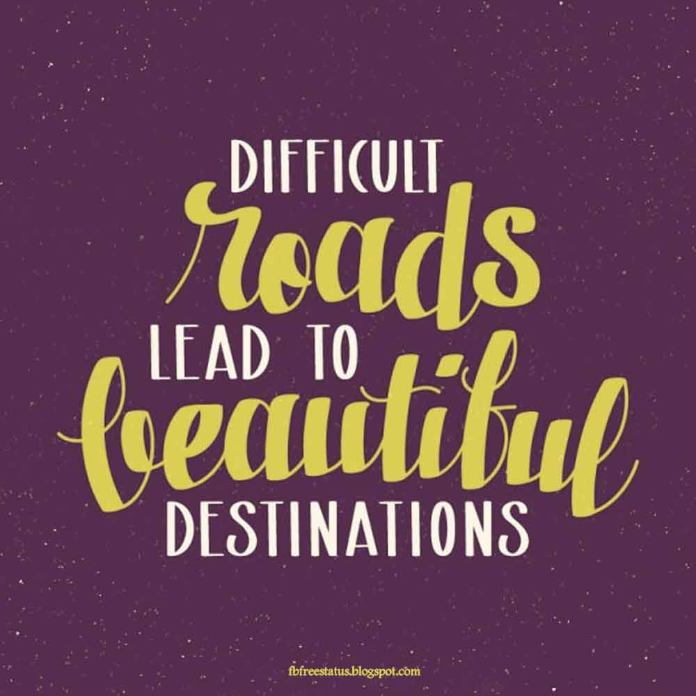 Difficult roads lead to beautiful destinations.