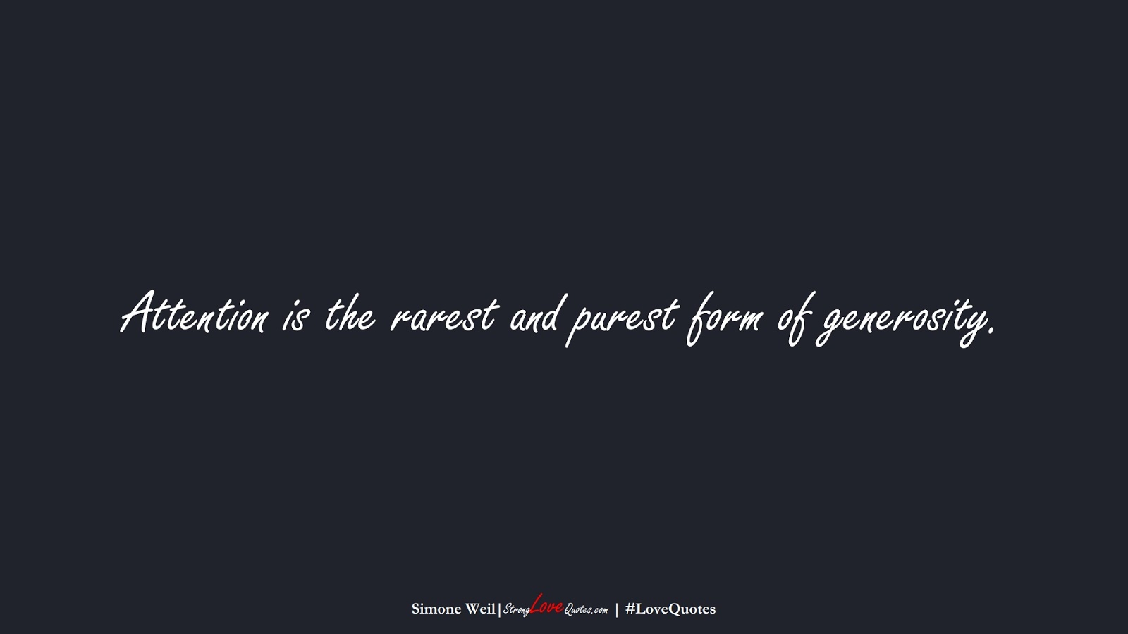 Attention is the rarest and purest form of generosity. (Simone Weil);  #LoveQuotes