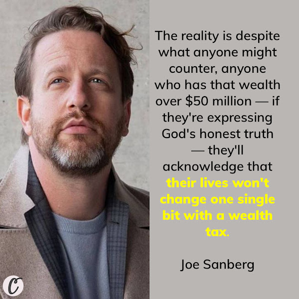The reality is despite what anyone might counter, anyone who has that wealth over $50 million — if they're expressing God's honest truth — they'll acknowledge that their lives won't change one single bit with a wealth tax. But the lives of eight out of 10 people who live paycheck to paycheck will. — Joe Sanberg, self-made entrepreneur and investor