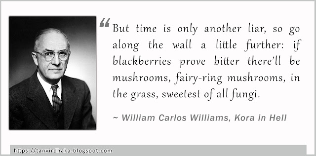 """""""But time is only another liar, so go along the wall a little further: if blackberries prove bitter there'll be mushrooms, fairy-ring mushrooms, in the grass, sweetest of all fungi."""" ~ William Carlos Williams, Kora in Hell"""