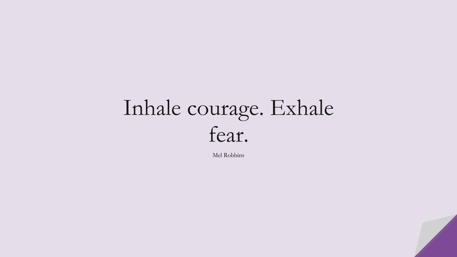 Inhale courage. Exhale fear. (Mel Robbins);  #EncouragingQuotes