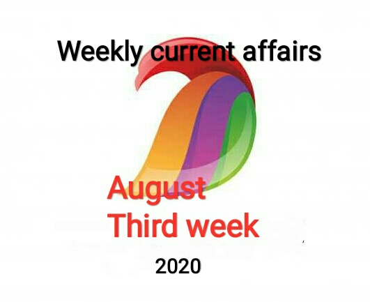 Weekly current affairs - August third week 2020 for ssc upsc railway banking mppsc vyapam kvs exam.