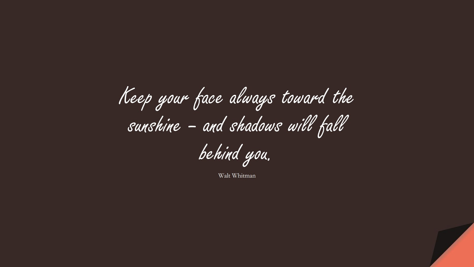 Keep your face always toward the sunshine – and shadows will fall behind you. (Walt Whitman);  #InspirationalQuotes