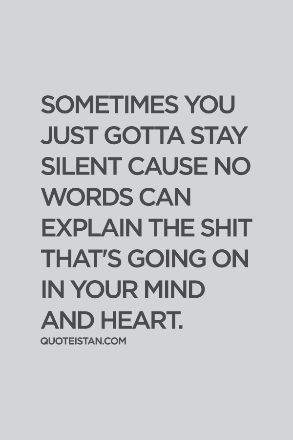 Sometimes you just gotta stay silent cause no words. can explain the shit that's going on in your mind and heart.