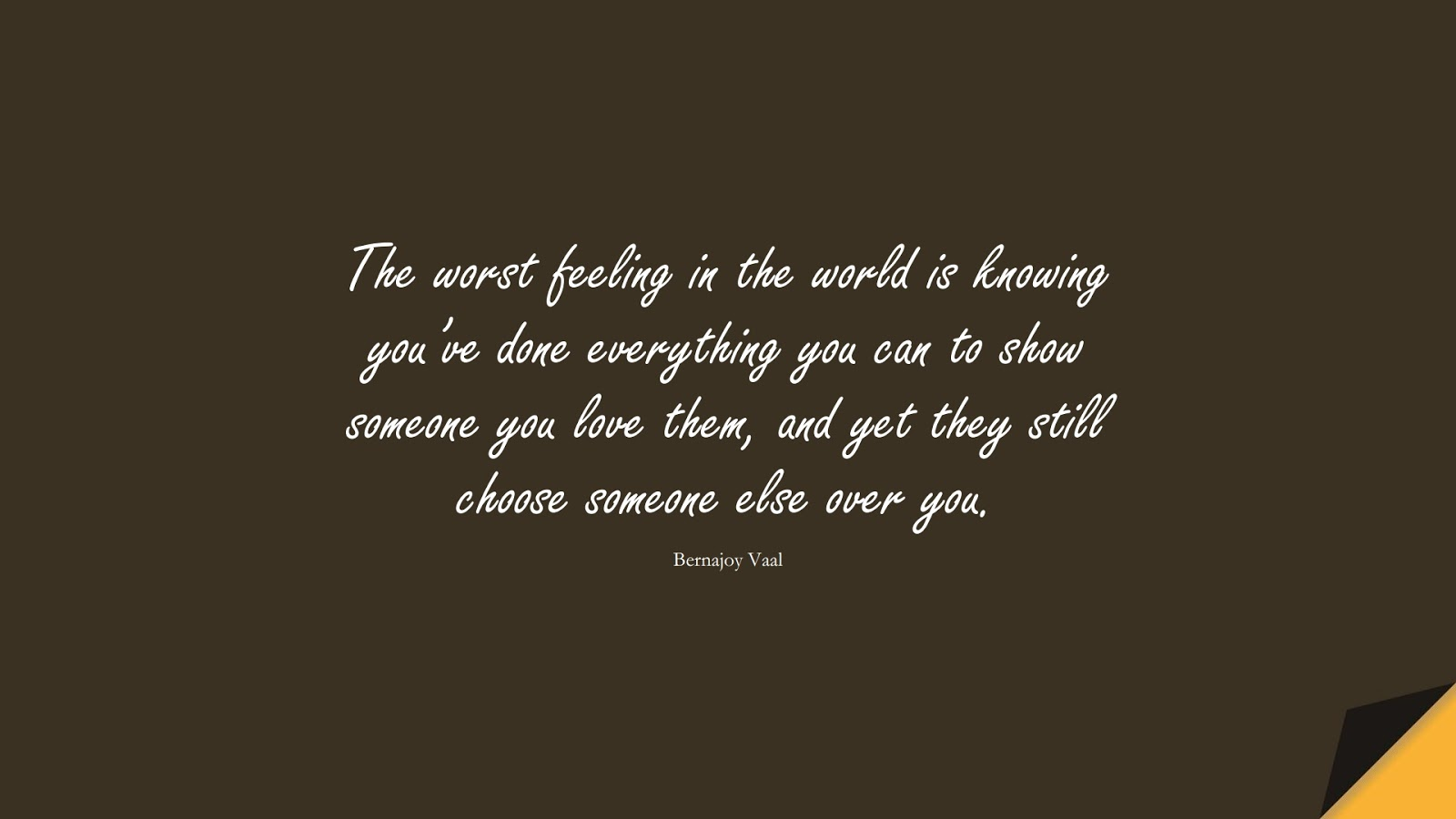 The worst feeling in the world is knowing you've done everything you can to show someone you love them, and yet they still choose someone else over you. (Bernajoy Vaal);  #SadLoveQuotes