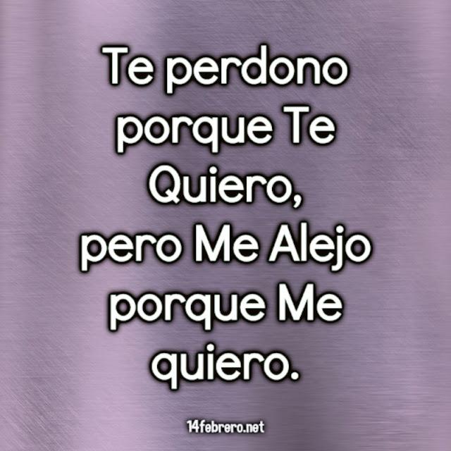 Te perdono porque Te Quiero,  pero Me Alejo porque Me quiero.