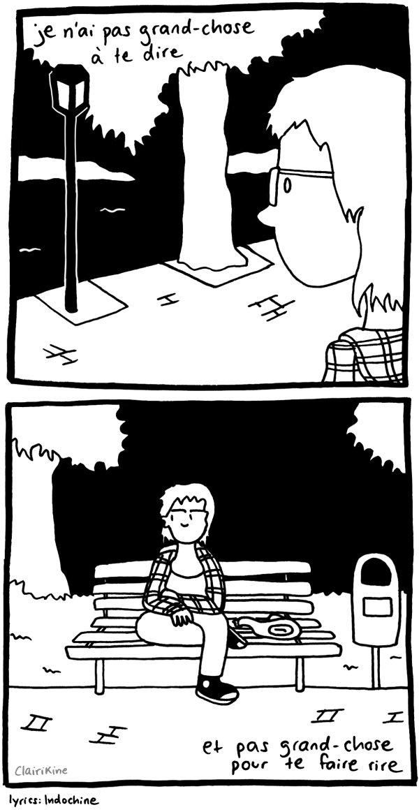 """A two-panel comic in black and white. In the first panel, Claire is sitting on a bench by a lake at night, looking out onto the water. The edge of the lake is paved and there is a street lantern and a tree. Claire is wearing shoulder length hair and a plaid hoodie. In the top left corner of the panel are the lyrics to a song in French that mean """"I don't have much to say to you"""". In the second panel we see Claire sitting on the bench with their arms crossed, staring off to her left and frowning. Behind her are trees and next to her is a trash can. In the bottom left corner there are lyrics from the same song, translating to """"and not much to make you laugh."""" The song is """"J'ai demandé à la lune"""" by Indochine."""