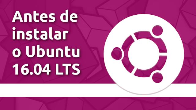 O que fazer antes de instalar o Ubuntu 16.04 LTS
