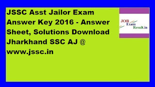 JSSC Asst Jailor Exam Answer Key 2016 - Answer Sheet, Solutions Download Jharkhand SSC AJ @ www.jssc.in