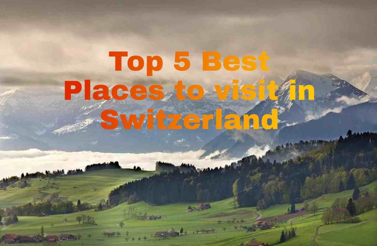Top 5 Best Places to visit in Switzerland, Switzerland places to visit, Switzerland best time to visit